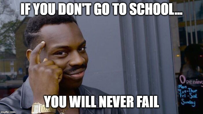 Smart people always win | IF YOU DON'T GO TO SCHOOL... YOU WILL NEVER FAIL | image tagged in memes,roll safe think about it | made w/ Imgflip meme maker