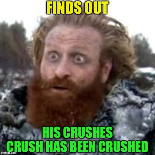 Doing it wild style | FINDS OUT HIS CRUSHES CRUSH HAS BEEN CRUSHED | image tagged in tormund,brienne of tarth,crush,game of thrones | made w/ Imgflip meme maker