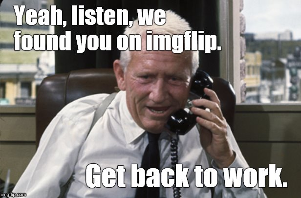 Your supervisor just called. He has a message from your wife. | Yeah, listen, we found you on imgflip. Get back to work. | image tagged in tracy,culpepper,imgflip humor,mikkiscorpion,work work work,douglie | made w/ Imgflip meme maker
