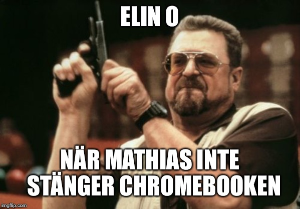 Am I The Only One Around Here Meme | ELIN O NÄR MATHIAS INTE  STÄNGER CHROMEBOOKEN | image tagged in memes,am i the only one around here | made w/ Imgflip meme maker