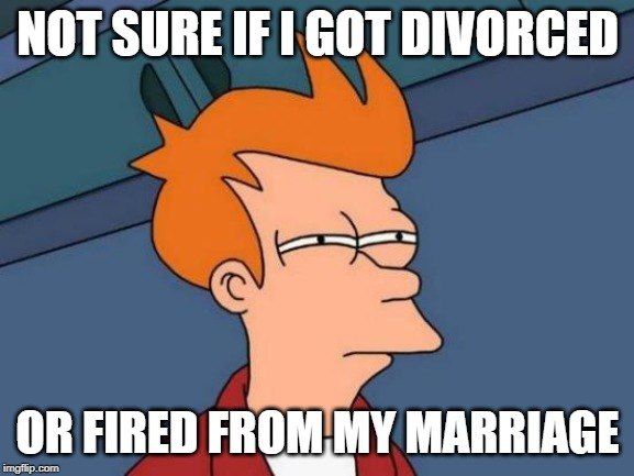 Is there really a difference? | NOT SURE IF I GOT DIVORCED OR FIRED FROM MY MARRIAGE | image tagged in memes,futurama fry,fired,divorce,marriage | made w/ Imgflip meme maker