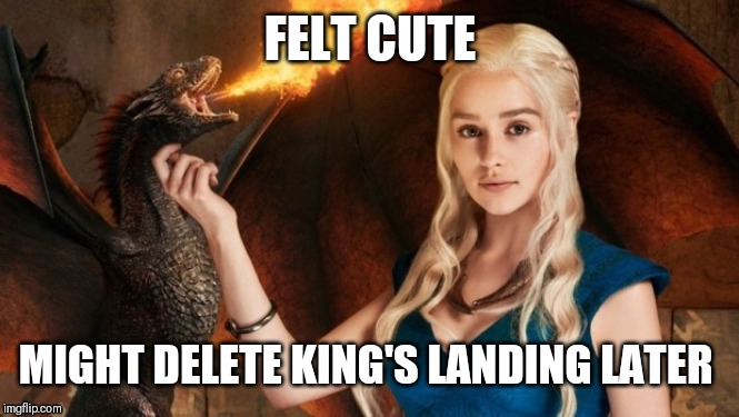 DAENERYS |  FELT CUTE; MIGHT DELETE KING'S LANDING LATER | image tagged in daenerys | made w/ Imgflip meme maker
