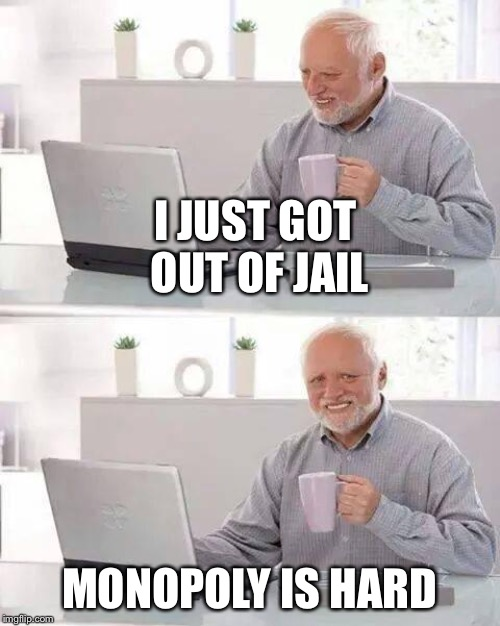 Hide the Pain Harold Meme | I JUST GOT OUT OF JAIL MONOPOLY IS HARD | image tagged in memes,hide the pain harold | made w/ Imgflip meme maker