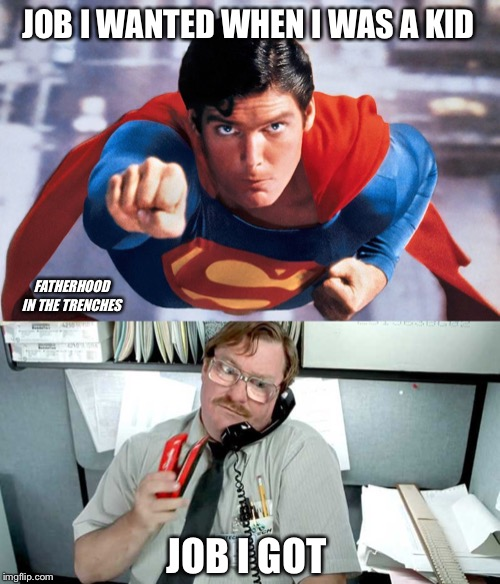 Up, Up, and All The Way Down | JOB I WANTED WHEN I WAS A KID JOB I GOT FATHERHOOD IN THE TRENCHES | image tagged in superman,office space,adulting,work | made w/ Imgflip meme maker