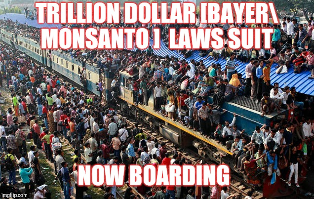 Bayer about to be lawsuited out of existence! | NOW BOARDING TRILLION DOLLAR [BAYER MONSANTO ]  LAWS SUIT | image tagged in bayer lawsuit,monsanto lawsuit,corruption,corrupt ceo's,monsanto | made w/ Imgflip meme maker