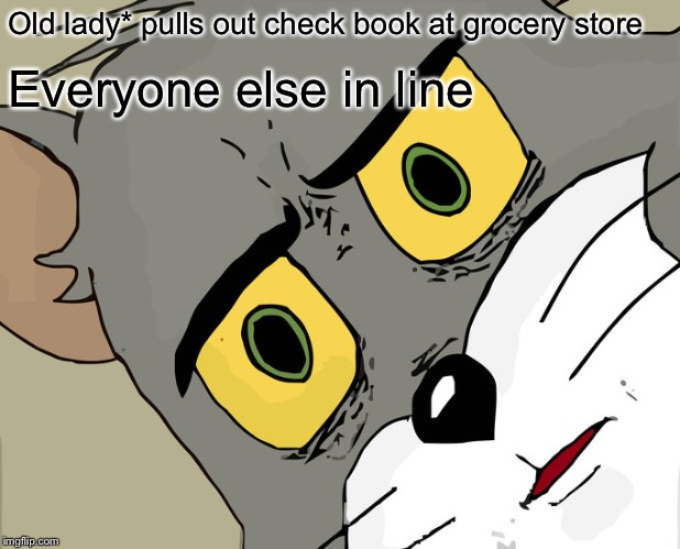 Unsettled Tom Meme | Old lady* pulls out check book at grocery store Everyone else in line | image tagged in memes,unsettled tom | made w/ Imgflip meme maker