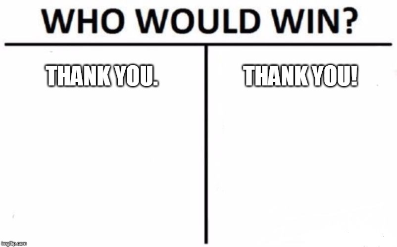 Who Would Win? Meme | THANK YOU. THANK YOU! | image tagged in memes,who would win | made w/ Imgflip meme maker