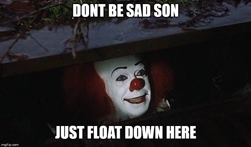 DONT BE SAD SON JUST FLOAT DOWN HERE | image tagged in pennywise hey kid | made w/ Imgflip meme maker
