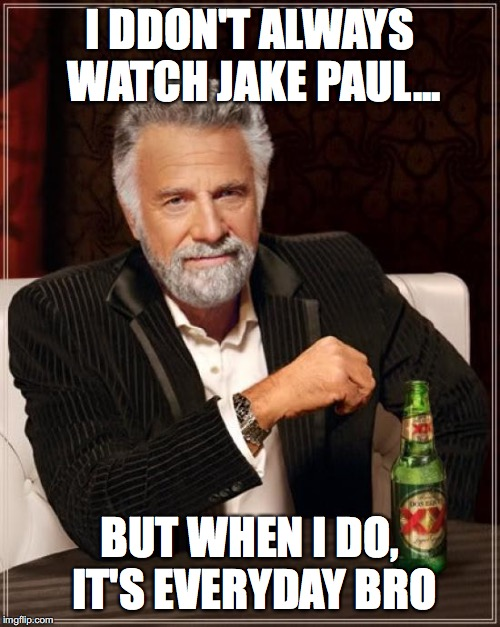 RIP my life | I DDON'T ALWAYS WATCH JAKE PAUL... BUT WHEN I DO, IT'S EVERYDAY BRO | image tagged in memes,the most interesting man in the world,jake paul,team 10,funny memes,imgflip | made w/ Imgflip meme maker