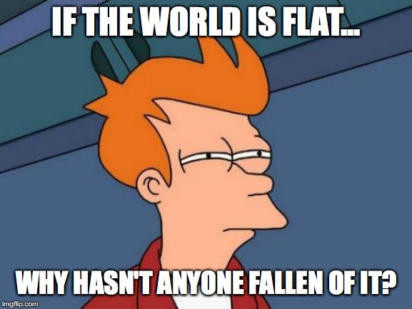 He has a point people! | IF THE WORLD IS FLAT... WHY HASN'T ANYONE FALLEN OF IT? | image tagged in memes,futurama fry,flat earth,funny,imgflip,flat earthers | made w/ Imgflip meme maker