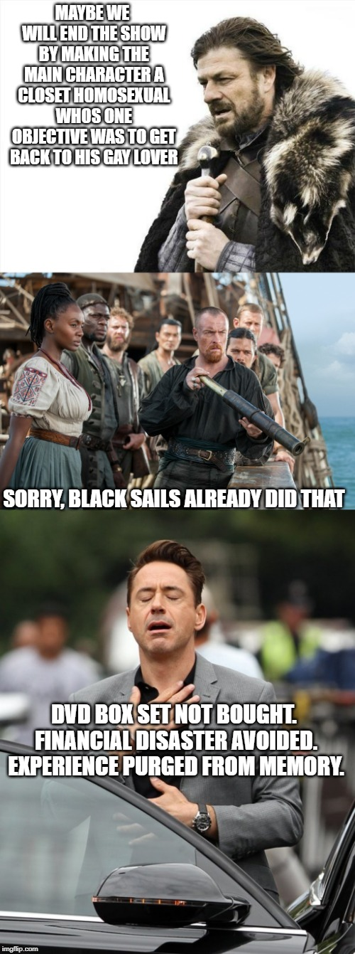 Learn from history | MAYBE WE WILL END THE SHOW BY MAKING THE MAIN CHARACTER A CLOSET HOMOSEXUAL WHOS ONE OBJECTIVE WAS TO GET BACK TO HIS GAY LOVER SORRY, BLACK | image tagged in black sails,relief,game of thrones,tv show,homosexual,writers | made w/ Imgflip meme maker