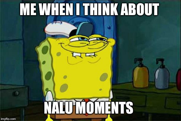 Dont You Squidward Meme | ME WHEN I THINK ABOUT NALU MOMENTS | image tagged in memes,dont you squidward | made w/ Imgflip meme maker