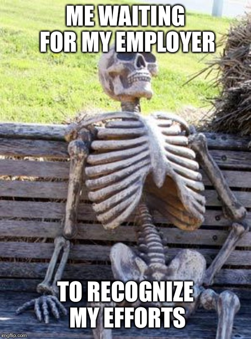 Waiting Skeleton Meme | ME WAITING FOR MY EMPLOYER TO RECOGNIZE MY EFFORTS | image tagged in memes,waiting skeleton | made w/ Imgflip meme maker