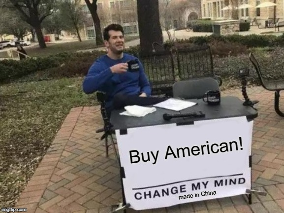 Made in China | Buy American! made in China | image tagged in memes,change my mind | made w/ Imgflip meme maker