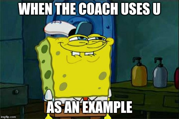 Dont You Squidward Meme | WHEN THE COACH USES U AS AN EXAMPLE | image tagged in memes,dont you squidward | made w/ Imgflip meme maker