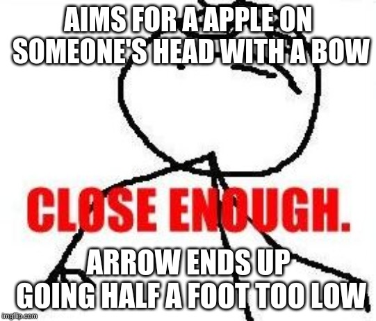 my goal in life | AIMS FOR A APPLE ON SOMEONE'S HEAD WITH A BOW ARROW ENDS UP GOING HALF A FOOT TOO LOW | image tagged in memes,close enough,dark humor | made w/ Imgflip meme maker