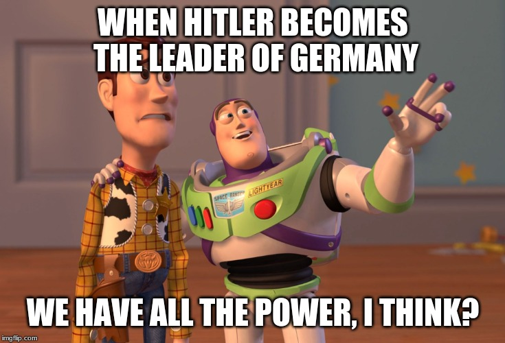 X, X Everywhere Meme | WHEN HITLER BECOMES THE LEADER OF GERMANY WE HAVE ALL THE POWER, I THINK? | image tagged in memes,x x everywhere | made w/ Imgflip meme maker