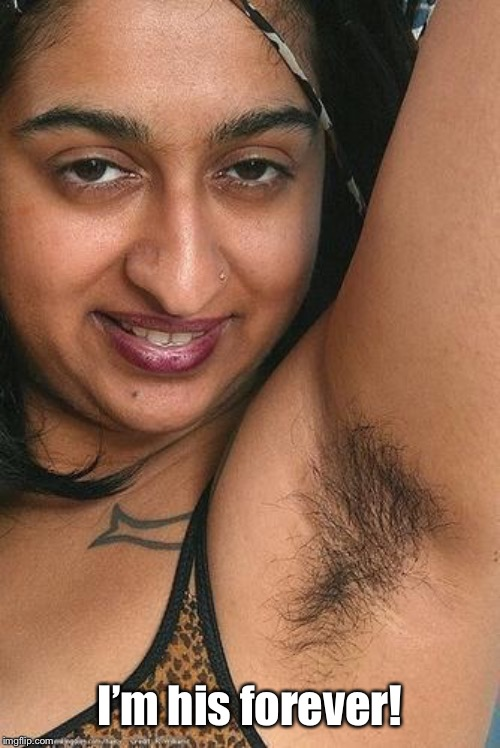 Hairy armpit | I'm his forever! | image tagged in hairy armpit | made w/ Imgflip meme maker