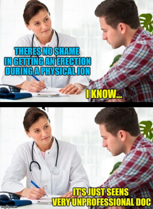 Doctor What?! | THERES NO SHAME IN GETTING AN ERECTION DURING A PHYSICAL JON IT'S JUST SEENS VERY UNPROFESSIONAL DOC I KNOW... | image tagged in doctor and patient,boners | made w/ Imgflip meme maker