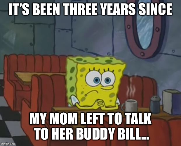 Spongebob Waiting | IT'S BEEN THREE YEARS SINCE MY MOM LEFT TO TALK TO HER BUDDY BILL... | image tagged in spongebob waiting | made w/ Imgflip meme maker