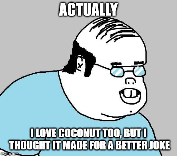 ACTUALLY I LOVE COCONUT TOO, BUT I THOUGHT IT MADE FOR A BETTER JOKE | image tagged in actually | made w/ Imgflip meme maker