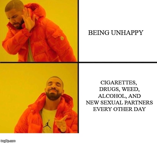Solution to unhappiness | CIGARETTES, DRUGS, WEED, ALCOHOL, AND NEW SEXUAL PARTNERS EVERY OTHER DAY BEING UNHAPPY | image tagged in memes,depression,drinking,weed,drugs | made w/ Imgflip meme maker