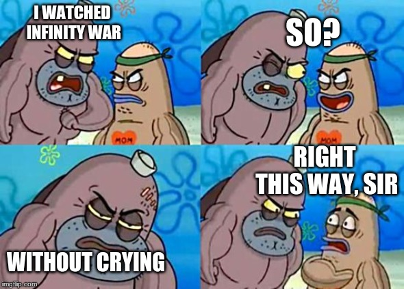Welcome to the Salty Spitoon | I WATCHED INFINITY WAR WITHOUT CRYING SO? RIGHT THIS WAY, SIR | image tagged in welcome to the salty spitoon | made w/ Imgflip meme maker