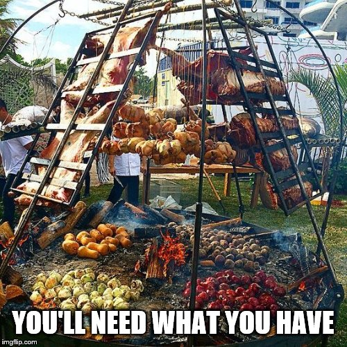 Barbeque | YOU'LL NEED WHAT YOU HAVE | image tagged in barbeque | made w/ Imgflip meme maker
