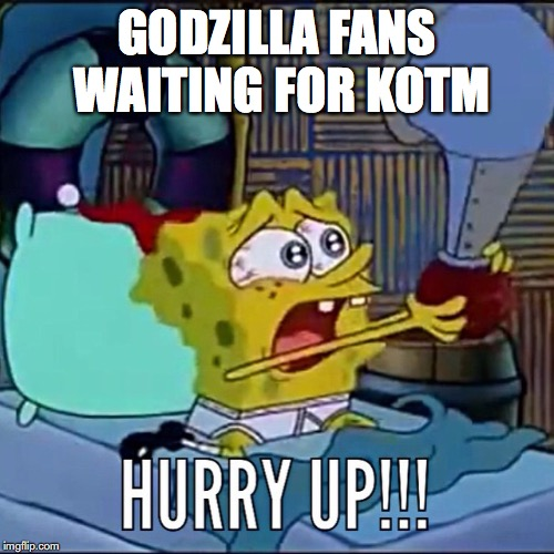 Godzilla hurry! |  GODZILLA FANS WAITING FOR KOTM | image tagged in godzilla,spongebob squarepants,hurry up,hurry,godzilla approved,funny memes | made w/ Imgflip meme maker