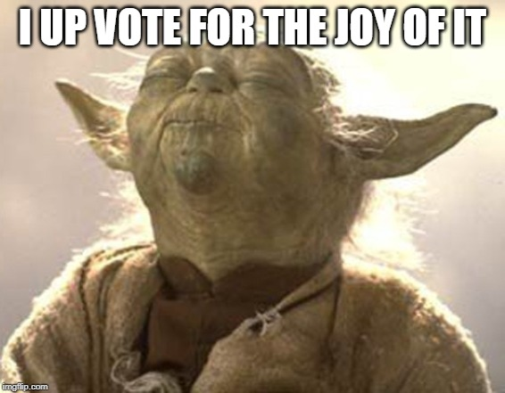 Yoda pleasure  | I UP VOTE FOR THE JOY OF IT | image tagged in yoda pleasure | made w/ Imgflip meme maker