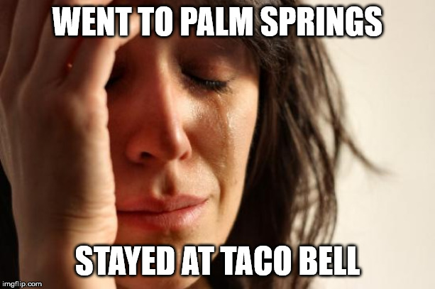 a new resort is opening! | WENT TO PALM SPRINGS STAYED AT TACO BELL | image tagged in memes,first world problems | made w/ Imgflip meme maker