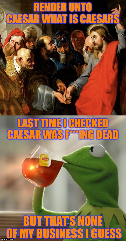 RENDER UNTO CAESAR WHAT IS CAESARS BUT THAT'S NONE OF MY BUSINESS I GUESS LAST TIME I CHECKED CAESAR WAS F***ING DEAD | image tagged in memes,but thats none of my business,jesus rapping | made w/ Imgflip meme maker