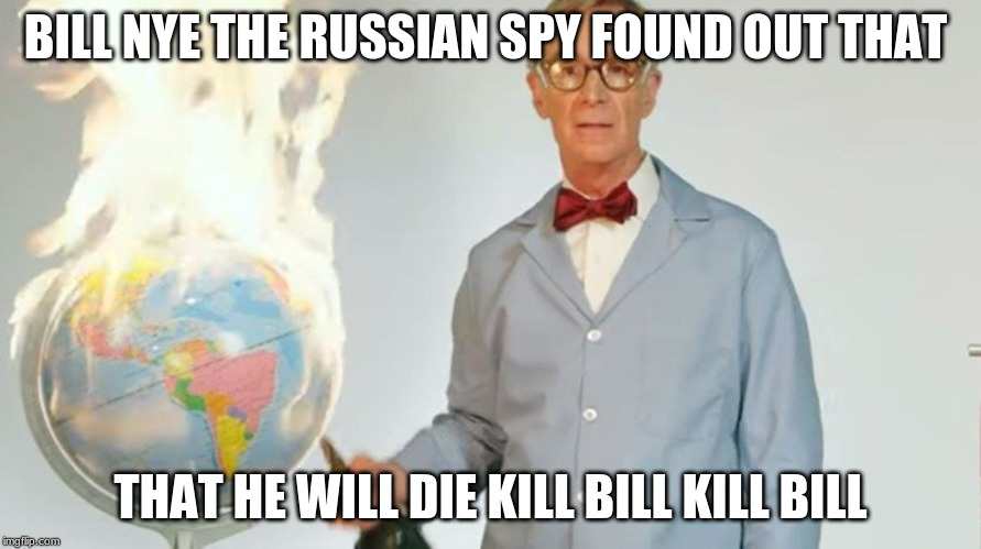 bill nye russian spy | BILL NYE THE RUSSIAN SPY FOUND OUT THAT THAT HE WILL DIE KILL BILL KILL BILL | image tagged in bill nye the science guy | made w/ Imgflip meme maker