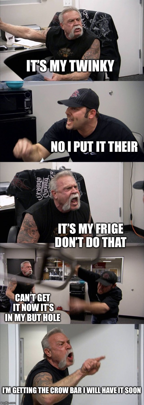 American Chopper Argument Meme | IT'S MY TWINKY NO I PUT IT THEIR IT'S MY FRIGE DON'T DO THAT CAN'T GET IT NOW IT'S IN MY BUT HOLE I'M GETTING THE CROW BAR I WILL HAVE IT SO | image tagged in memes,american chopper argument | made w/ Imgflip meme maker