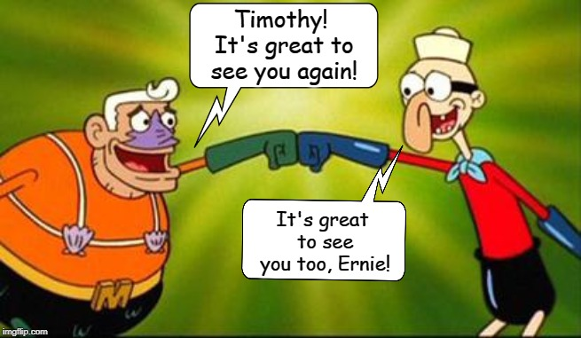 Mermaid Man and Barnacle Boy: Together Again | Timothy! It's great to see you again! It's great to see you too, Ernie! | image tagged in tim conway,ernest borgnine,spongebob squarepants,mermaid man and barnacle boy,memes,r i p | made w/ Imgflip meme maker