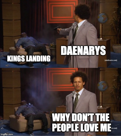 Who Killed Hannibal |  DAENARYS; KINGS LANDING; WHY DON'T THE PEOPLE LOVE ME | image tagged in memes,who killed hannibal,game of thrones,funny,daenerys targaryen,daenerys | made w/ Imgflip meme maker