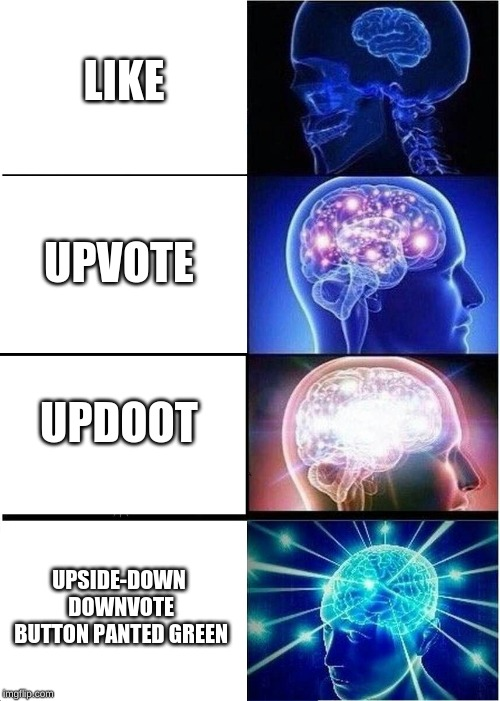 Expanding Brain Meme | UPVOTE UPDOOT UPSIDE-DOWN DOWNVOTE BUTTON PANTED GREEN LIKE | image tagged in memes,expanding brain | made w/ Imgflip meme maker