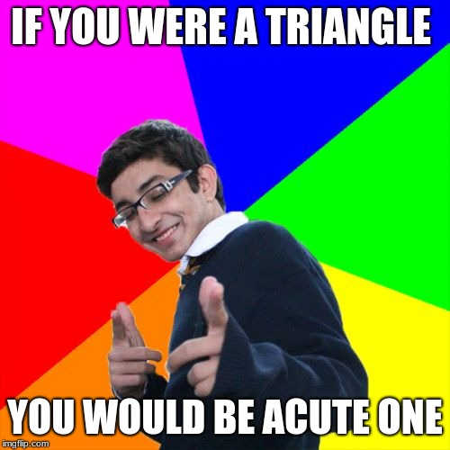 Subtle Pickup Liner | IF YOU WERE A TRIANGLE YOU WOULD BE ACUTE ONE | image tagged in memes,subtle pickup liner | made w/ Imgflip meme maker