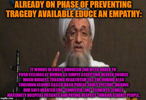 -Smth above of heads. | ALREADY ON PHASE OF PREVENTING TRAGEDY AVAILABLE EDUCE AN EMPATHY: IT WORKS IN AWAIT GHOULISH END WITH ORDER TO PUSH FEELINGS AT HUMAN AS SI | image tagged in religion,religion of peace,deep thoughts,philosopher,philosophy,muslim | made w/ Imgflip meme maker