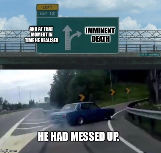 Left Exit 12 Off Ramp Meme | AND AT THAT MOMENT IN TIME HE REALISED IMMINENT DEATH HE HAD MESSED UP. | image tagged in memes,left exit 12 off ramp | made w/ Imgflip meme maker