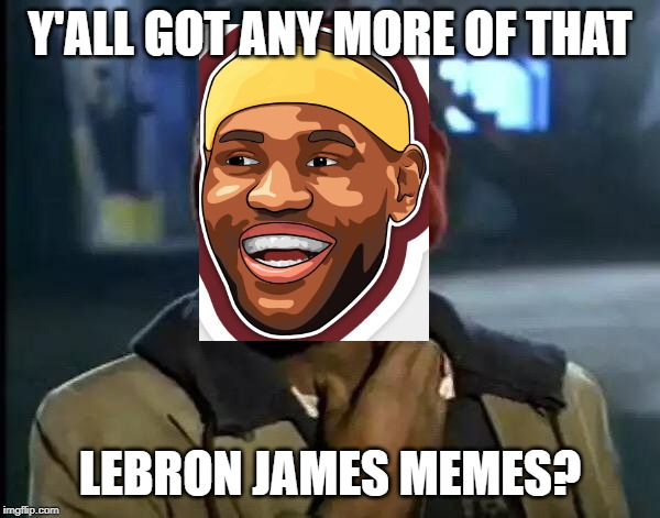LABRON JAMES | Y'ALL GOT ANY MORE OF THAT LEBRON JAMES MEMES? | image tagged in memes,y'all got any more of that,lebron james,lebron | made w/ Imgflip meme maker