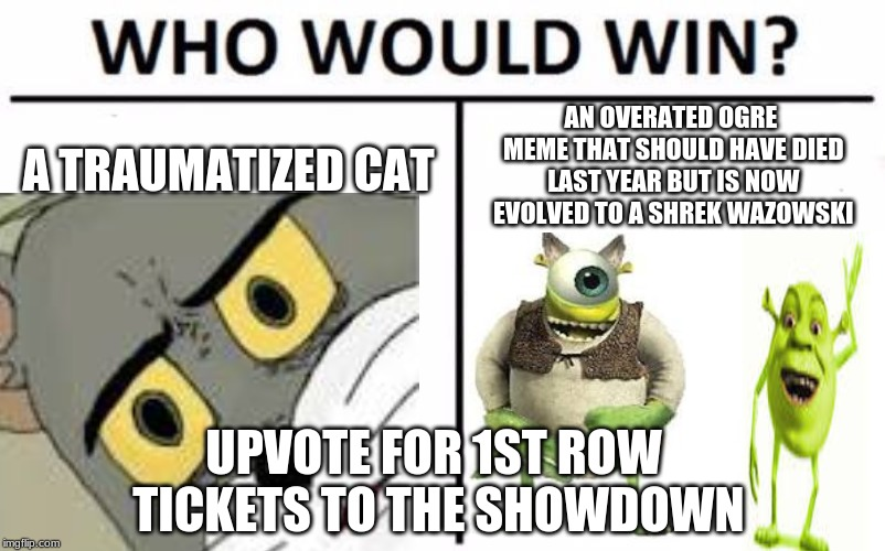 Who Would Win? Meme | A TRAUMATIZED CAT AN OVERATED OGRE MEME THAT SHOULD HAVE DIED LAST YEAR BUT IS NOW EVOLVED TO A SHREK WAZOWSKI UPVOTE FOR 1ST ROW TICKETS TO | image tagged in memes,who would win | made w/ Imgflip meme maker