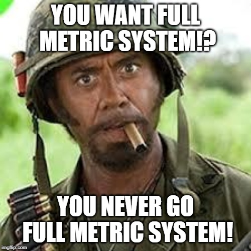 Never go full metric system! | YOU WANT FULL METRIC SYSTEM!? YOU NEVER GO FULL METRIC SYSTEM! | image tagged in never go full retard,metric | made w/ Imgflip meme maker