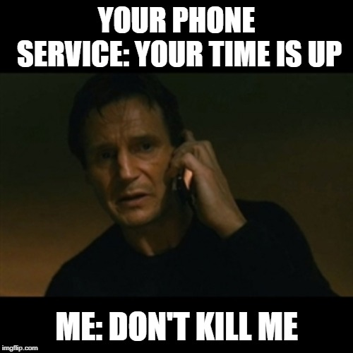 Phone Call | YOUR PHONE SERVICE: YOUR TIME IS UP ME: DON'T KILL ME | image tagged in memes | made w/ Imgflip meme maker