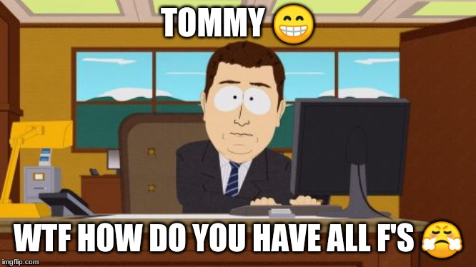 Aaaaand Its Gone | TOMMY ? WTF HOW DO YOU HAVE ALL F'S ? | image tagged in memes,aaaaand its gone | made w/ Imgflip meme maker