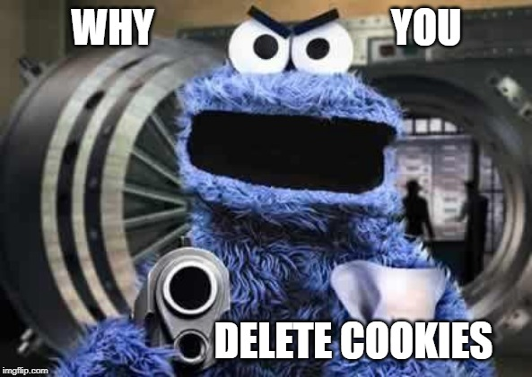 Delete cookies!? | WHY                              YOU DELETE COOKIES | image tagged in cookie monster,cookies,delete,browser history,why | made w/ Imgflip meme maker