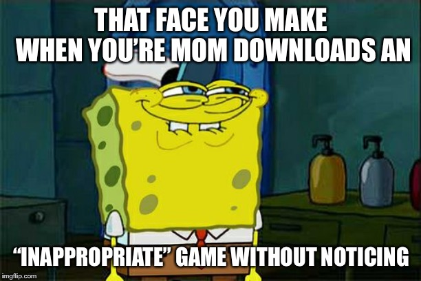 "Dont You Squidward Meme | THAT FACE YOU MAKE WHEN YOU'RE MOM DOWNLOADS AN ""INAPPROPRIATE"" GAME WITHOUT NOTICING 