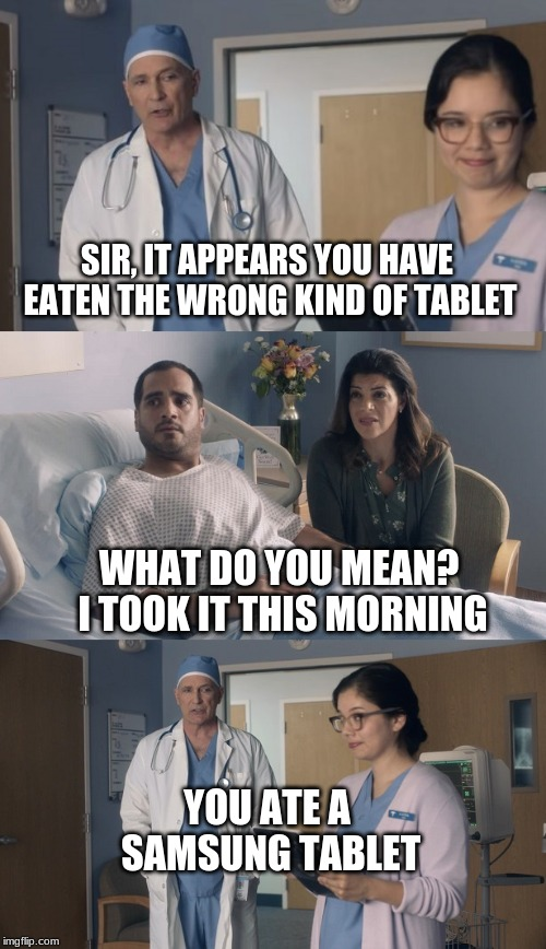 SIR, IT APPEARS YOU HAVE EATEN THE WRONG KIND OF TABLET WHAT DO YOU MEAN? I TOOK IT THIS MORNING YOU ATE A SAMSUNG TABLET | image tagged in just ok surgeon commercial | made w/ Imgflip meme maker