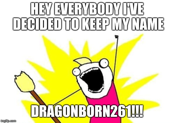 X All The Y Meme | HEY EVERYBODY I'VE DECIDED TO KEEP MY NAME DRAGONBORN261!!! | image tagged in memes,x all the y | made w/ Imgflip meme maker