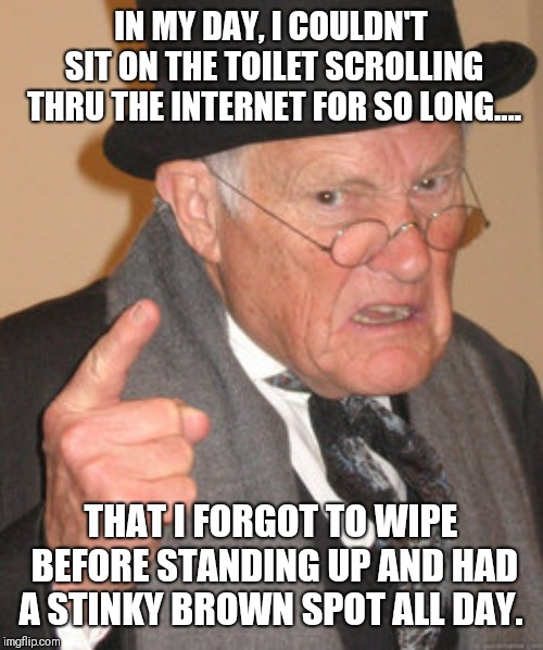 In my day....OH, SHIT! | IN MY DAY, I COULDN'T SIT ON THE TOILET SCROLLING THRU THE INTERNET FOR SO LONG.... THAT I FORGOT TO WIPE BEFORE STANDING UP AND HAD A STINK | image tagged in memes,back in my day,shit happens,funny shit,well shit,shit just got real | made w/ Imgflip meme maker